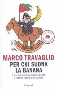 Libro Per chi suona la banana. Il suicidio dell'Unione Brancaleone e l'eterno ritorno di Al Tappone Marco Travaglio
