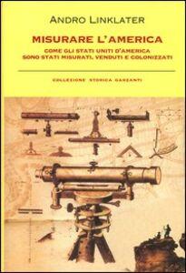 Foto Cover di Misurare l'America. Come gli Stati Uniti d'America sono stati misurati, venduti e colonizzati, Libro di Andro Linklater, edito da Garzanti Libri