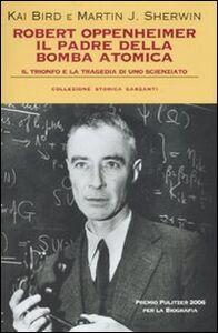 Foto Cover di Robert Oppenheimer, il padre della bomba atomica. Il trionfo e la tragedia di uno scienziato, Libro di Kai Bird,Martin J. Sherwin, edito da Garzanti Libri