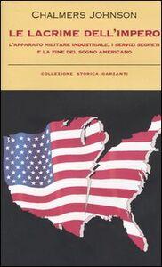 Libro Le lacrime dell'impero. L'apparato militare industriale, i servizi segreti e la fine del sogno americano Chalmers Johnson