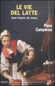 Foto Cover di Le vie del latte. Dalla Padania alla steppa, Libro di Piero Camporesi, edito da Garzanti Libri