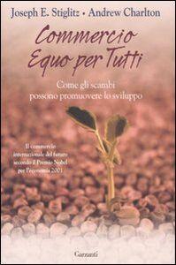 Foto Cover di Commercio equo per tutti. Come gli scambi possono promouovere lo sviluppo, Libro di Joseph Eugene Stiglitz,Andrew Charlton, edito da Garzanti Libri