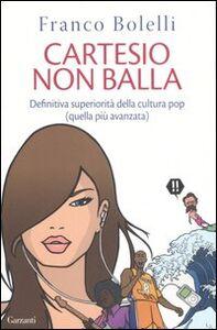 Libro Cartesio non balla. Definitiva superiorità della cultura pop (quella più avanzata) Franco Bolelli