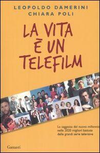 Libro La vita è un telefilm. La saggezza del nuovo millennio nelle 2020 migliori battute delle grandi serie televisive Leopoldo Damerini , Chiara Poli