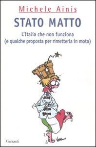 Libro Stato matto. L'Italia che non funziona (e qualche proposta per rimetterla in moto) Michele Ainis