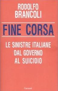 Libro Fine corsa. Le sinistre italiane dal governo al suicidio Rodolfo Brancoli
