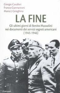 Libro La fine. Gli ultimi giorni di Benito Mussolini nei documenti dei servizi segreti americani (1945-1946) Giorgio Cavalleri , Franco Giannantoni , Mario Josè Cereghino