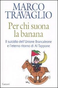 Per chi suona la banana. Il suicidio dell'Unione Brancaleone e l'eterno ritorno di Al Tappone - Travaglio Marco - wuz.it