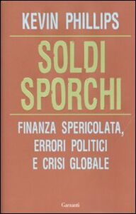Libro Soldi sporchi. Finanza spericolata, errori politici e crisi globale Kevin Phillips