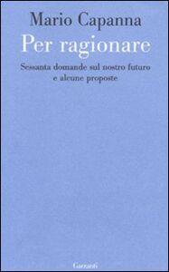 Libro Per ragionare. Sessanta domande sul nostro futuro e alcune proposte Mario Capanna