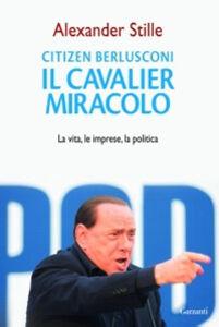 Foto Cover di Citizen Berlusconi. Il cavalier miracolo. La vita, le imprese, la politica, Libro di Alexander Stille, edito da Garzanti Libri