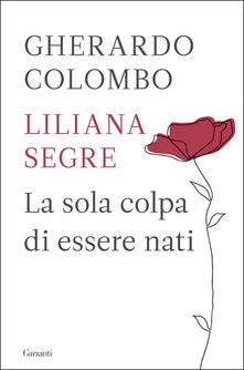 La sola colpa di essere nati - Gherardo Colombo,Liliana Segre - copertina