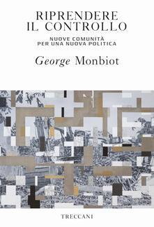 Riprendere il controllo. Nuove comunità per una nuova politica - George Monbiot - copertina