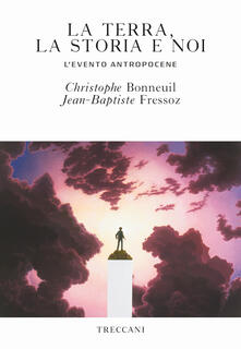 La terra, la storia e noi. L'evento antropocene - Christophe Bonneuil,Jean-Baptiste Fressoz - copertina
