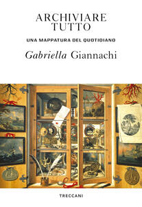 Libro Archiviare tutto. Una mappatura del quotidiano Gabriella Giannachi