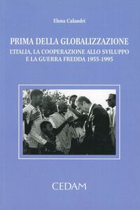 Prima della globalizzazione. L'Italia, la cooperazione allo sviluppo e la guerra fredda 1955-1995