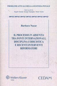 Libro Il processo in absentia tra fonti internazionali. Disciplina codicistica e recenti interventi riformatori Barbara Nacar