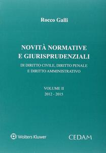 Novità normative e giurispudenziali. Di diritto civile, diritto penale e diritto amministrativo. Vol. 2: 2012-2015. - Rocco Galli - copertina