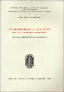Libro Un magistrato e una città nella Lombardia spagnola. Giulio Claro pretore a Cremona G. Paolo Massetto