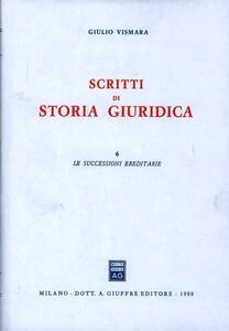 Scritti di storia giuridica. Vol. 6: Le successioni ereditarie.