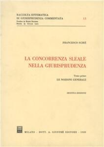 La concorrenza sleale nella giurisprudenza. Vol. 1: Le nozioni generali. - Francesco Scirè - copertina