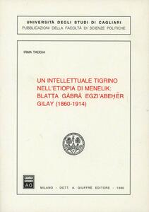 Un intellettuale tigrino nell'Etiopia di Menelik: Blatta Gäbrä Egzi'Abeher Gilay (1860-1914)