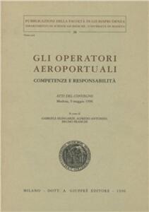Gli operatori aeroportuali. Competenze e responsabilità. Atti del Convegno (Modena, 9 maggio 1996)