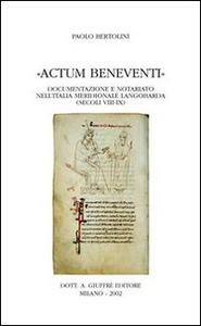 Libro Actum Beneventi. Documentazione e notariato nell'Italia meridionale langobarda (secoli VIII-IX) Paolo Bertolini
