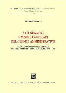 Libro Atti negativi e misure cautelari del giudice amministrativo. Nel nuovo assetto della tutela dettato dall'art. 3 della Legge 21 luglio 2000, n. 205 Diego De Carolis