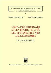 Libro L' impatto criminale sulla produttività del settore privato dell'economia. Un'analisi regionale Mario Centorrino , Ferdinando Ofria