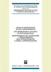 Legge in sostituzione di atto amministrativo. Atti preparatori e attuativi di atto legislativo. Atti del 46° Convegno di scienza dell'amministrazione (Varenna, 2000)
