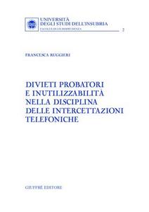 Libro Divieti probatori e inutilizzabilità nella disciplina delle intercettazioni telefoniche Francesca Ruggieri