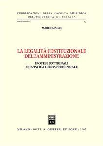 Libro La legalità costituzionale dell'amministrazione. Ipotesi dottrinali e casistica giurisprudenziale Marco Magri