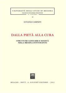 Libro Dalla pietà alla cura. Strutture sanitarie e società nella Messina dell'Ottocento Luciana Caminiti