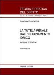 Libro La tutela penale dall'inquinamento idrico. Manuale operativo Gianfranco Amendola