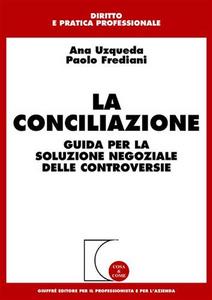 Libro La conciliazione. Guida per la soluzione negoziale delle controversie Ana Uzqueda , Paolo Frediani