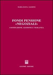Fondi pensione «negoziali». Costituzione, gestione e vigilanza - Maria Elena Salerno - copertina