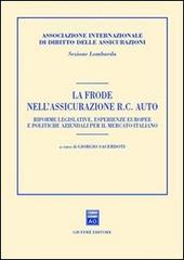 La frode nell'assicurazione RC auto. Riforme legislative, esperienze europee e politiche aziendali per il mercato italiano. Atti del Convegno (Milano, 2001)