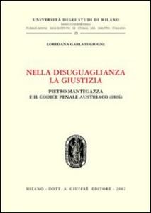 Libro Nella disuguaglianza la giustizia. Pietro Mantegazza e il Codice penale austriaco (1816) Loredana Garlati Giugni