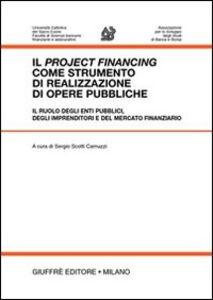 Libro Il project financing come strumento di realizzazione di opere pubbliche. Il ruolo degli enti pubblici, degli imprenditori e del mercato finanziario. Atti