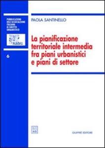 La pianificazione territoriale intermedia fra piani urbanistici e piani di settore - Paola Santinello - copertina