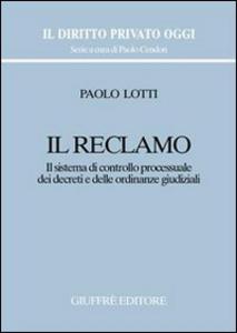 Libro Il reclamo. Il sistema di controllo processuale dei decreti e delle ordinanze giudiziali Paolo Lotti