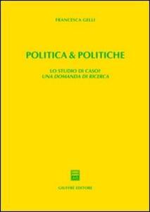 Politica & politiche. Lo studio di caso? Una domanda di ricerca - Francesca Gelli - copertina