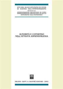Libro Autorità e consenso nell'attività amministrativa. Atti del 47° Convegno di Scienza dell'Amministrazione, (Varenna, Villa Monastero 20-22 settembre 2001)