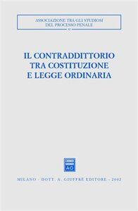 Libro Il contraddittorio tra Costituzione e legge ordinaria. Atti del Convegno (Ferrara, 13-15 ottobre 2000)