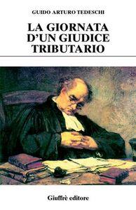Foto Cover di La giornata d'un giudice tributario, Libro di Guido A. Tedeschi, edito da Giuffrè