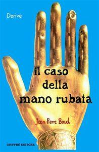 Libro Il caso della mano rubata. Una storia giuridica del corpo Jean-Pierre Baud