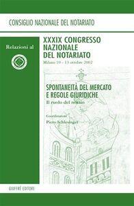 Libro Spontaneità del mercato e regole giuridiche. Il ruolo del notaio. Relazioni al 39° Congresso Nazionale del Notariato (Milano, 10-13 ottobre 2002)