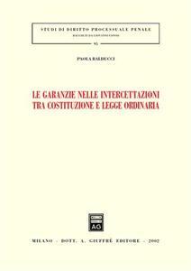Le garanzie nelle intercettazioni tra costituzione e legge ordinaria - Paola Balducci - copertina