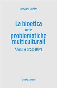 La bioetica nelle problematiche multiculturali. Analisi e prospettive - Giovanna Caloiro - copertina